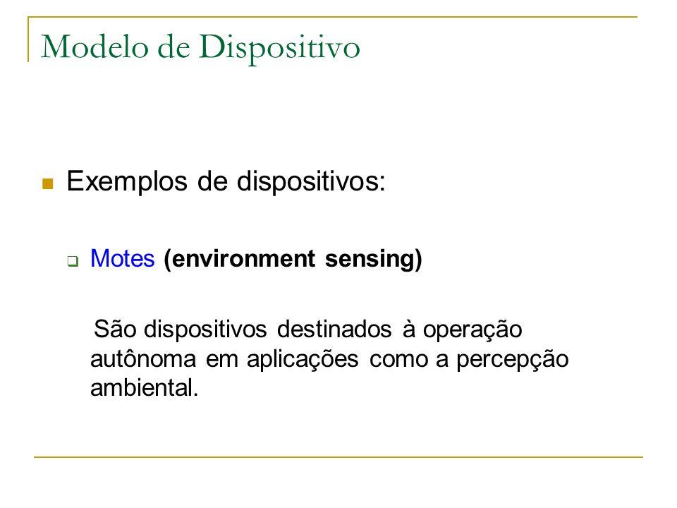 Modelo de Dispositivo Exemplos de dispositivos: Motes (environment sensing) São dispositivos destinados à operação autônoma em aplicações como a perce