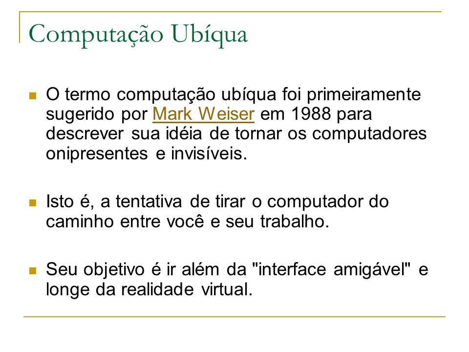 Computação Ubíqua O termo computação ubíqua foi primeiramente sugerido por Mark Weiser em 1988 para descrever sua idéia de tornar os computadores onipresentes e invisíveis.Mark Weiser Isto é, a tentativa de tirar o computador do caminho entre você e seu trabalho.