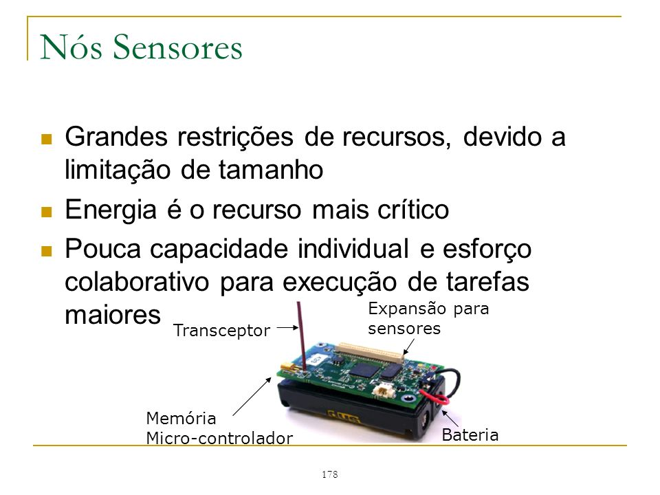 178 Nós Sensores Grandes restrições de recursos, devido a limitação de tamanho Energia é o recurso mais crítico Pouca capacidade individual e esforço colaborativo para execução de tarefas maiores Transceptor Bateria Memória Micro-controlador Expansão para sensores