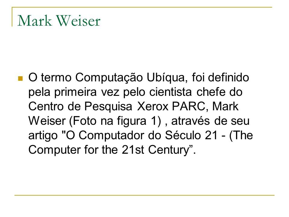 Mark Weiser O termo Computação Ubíqua, foi definido pela primeira vez pelo cientista chefe do Centro de Pesquisa Xerox PARC, Mark Weiser (Foto na figu