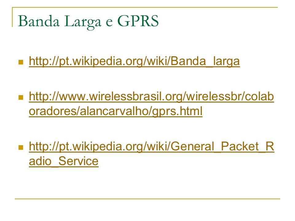Banda Larga e GPRS http://pt.wikipedia.org/wiki/Banda_larga http://www.wirelessbrasil.org/wirelessbr/colab oradores/alancarvalho/gprs.html http://www.wirelessbrasil.org/wirelessbr/colab oradores/alancarvalho/gprs.html http://pt.wikipedia.org/wiki/General_Packet_R adio_Service http://pt.wikipedia.org/wiki/General_Packet_R adio_Service