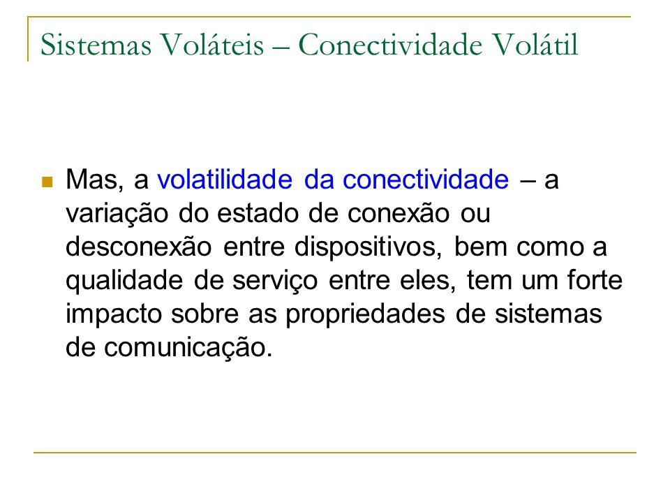 Sistemas Voláteis – Conectividade Volátil Mas, a volatilidade da conectividade – a variação do estado de conexão ou desconexão entre dispositivos, bem