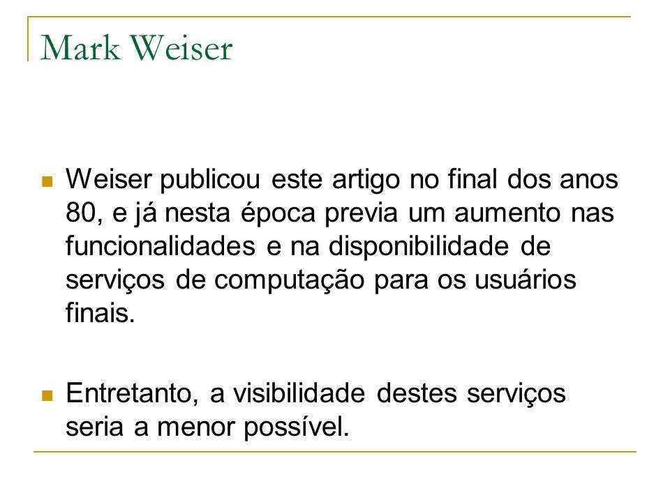 Mark Weiser Weiser publicou este artigo no final dos anos 80, e já nesta época previa um aumento nas funcionalidades e na disponibilidade de serviços de computação para os usuários finais.