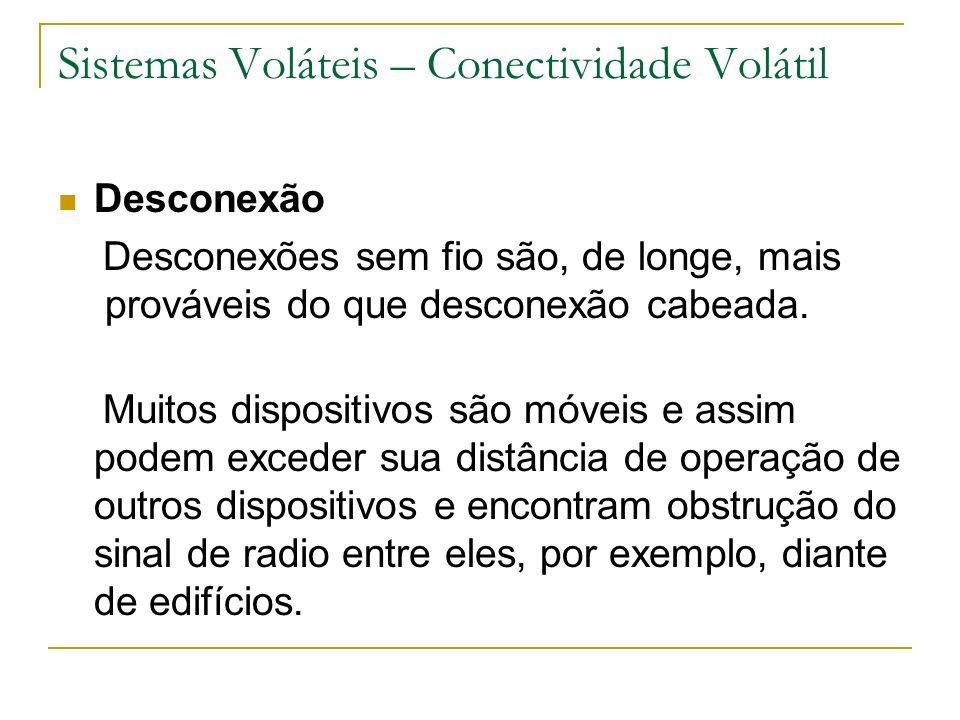 Sistemas Voláteis – Conectividade Volátil Desconexão Desconexões sem fio são, de longe, mais prováveis do que desconexão cabeada.