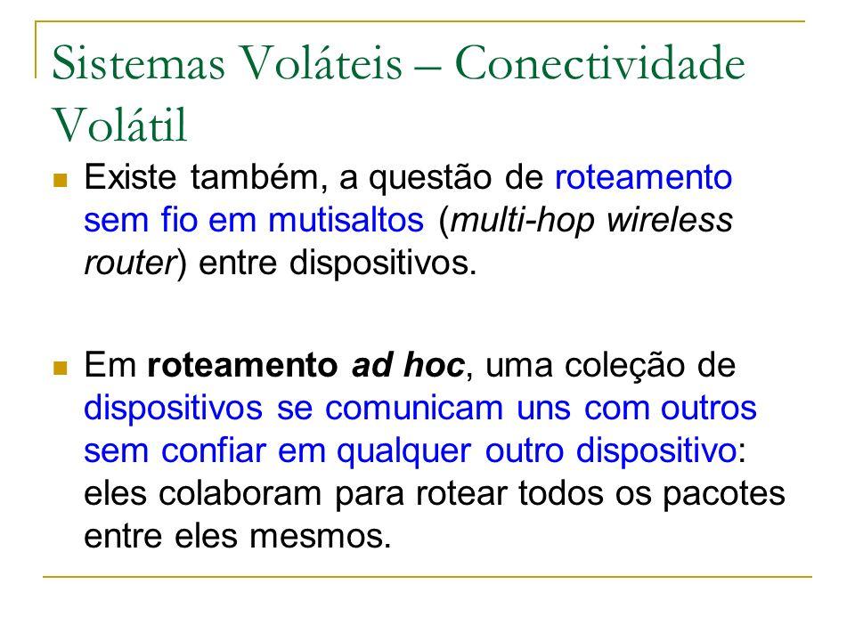 Sistemas Voláteis – Conectividade Volátil Existe também, a questão de roteamento sem fio em mutisaltos (multi-hop wireless router) entre dispositivos.