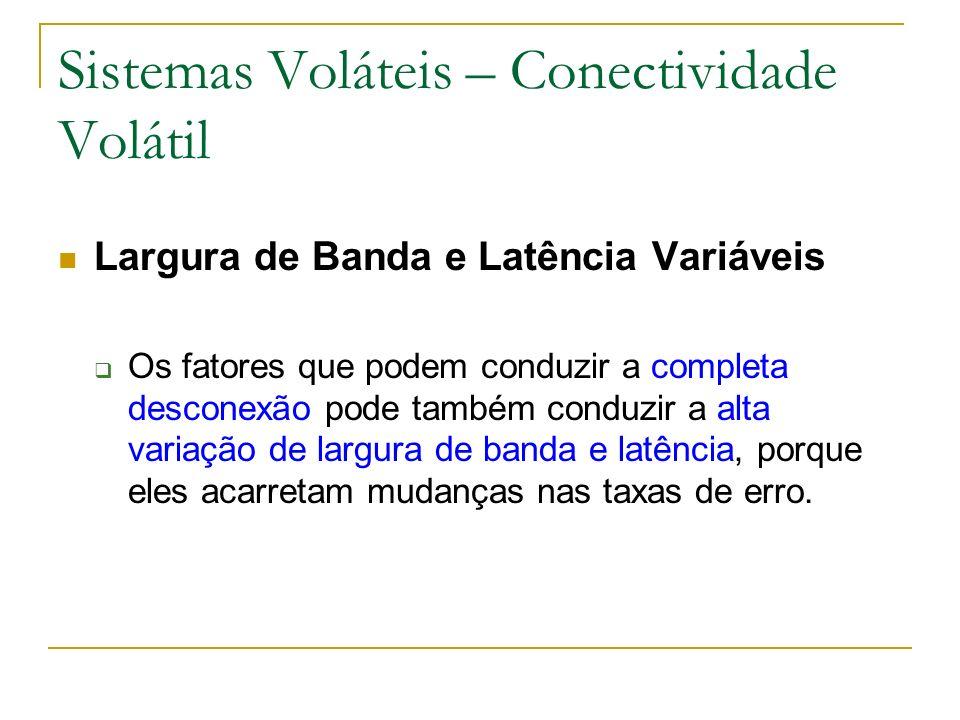 Sistemas Voláteis – Conectividade Volátil Largura de Banda e Latência Variáveis Os fatores que podem conduzir a completa desconexão pode também conduzir a alta variação de largura de banda e latência, porque eles acarretam mudanças nas taxas de erro.