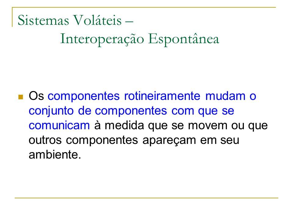 Sistemas Voláteis – Interoperação Espontânea Os componentes rotineiramente mudam o conjunto de componentes com que se comunicam à medida que se movem ou que outros componentes apareçam em seu ambiente.