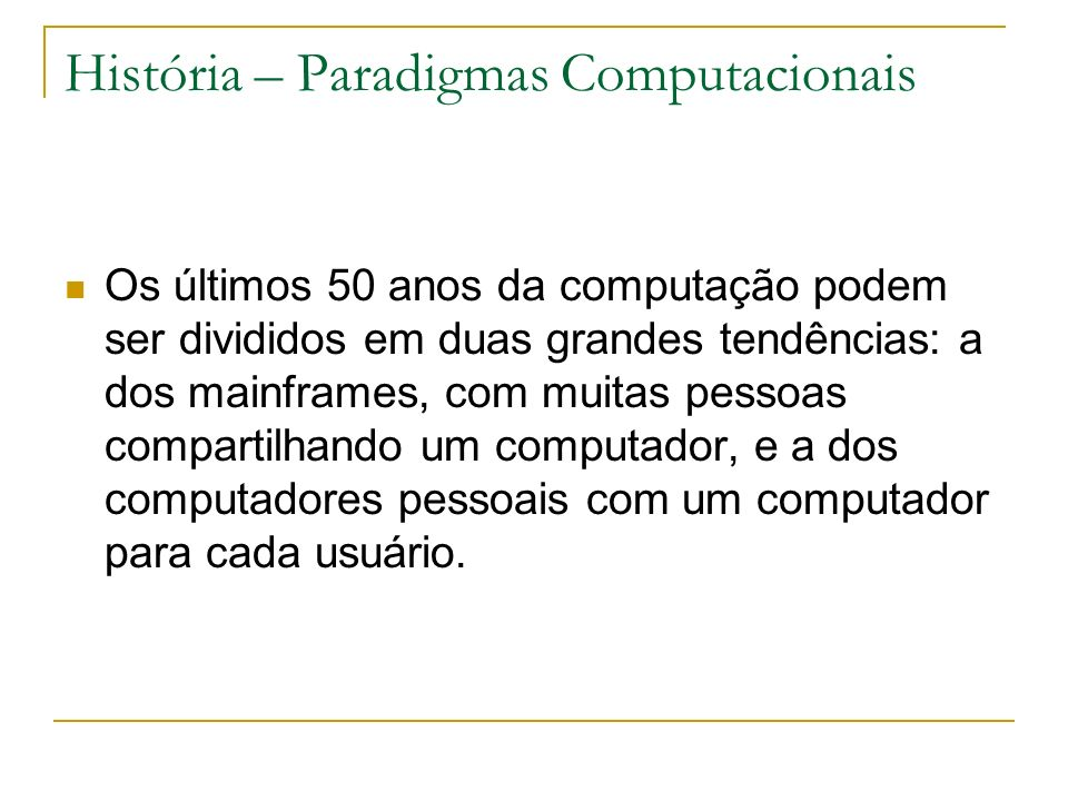 História – Paradigmas Computacionais Os últimos 50 anos da computação podem ser divididos em duas grandes tendências: a dos mainframes, com muitas pessoas compartilhando um computador, e a dos computadores pessoais com um computador para cada usuário.