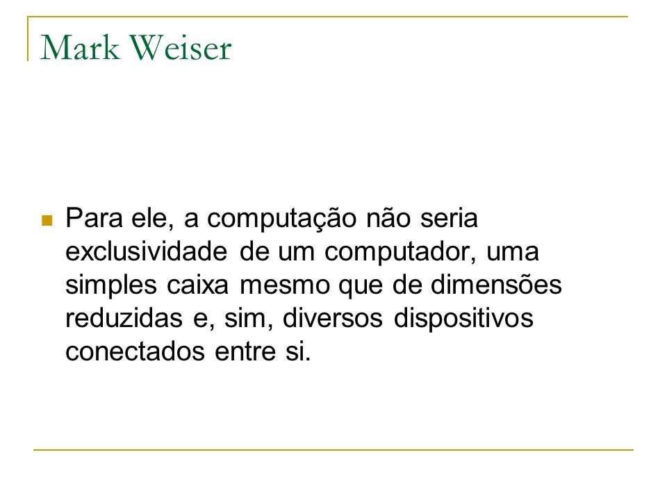 Mark Weiser Para ele, a computação não seria exclusividade de um computador, uma simples caixa mesmo que de dimensões reduzidas e, sim, diversos dispo