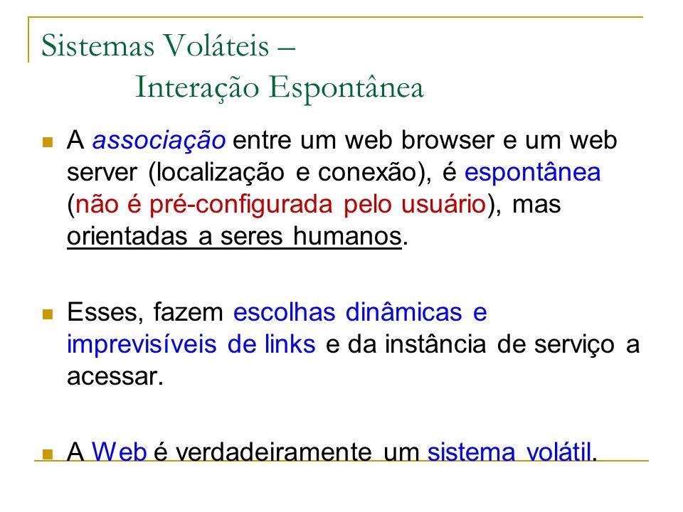 Sistemas Voláteis – Interação Espontânea A associação entre um web browser e um web server (localização e conexão), é espontânea (não é pré-configurada pelo usuário), mas orientadas a seres humanos.