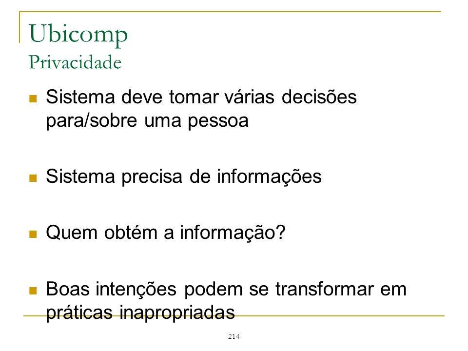 214 Ubicomp Privacidade Sistema deve tomar várias decisões para/sobre uma pessoa Sistema precisa de informações Quem obtém a informação? Boas intençõe