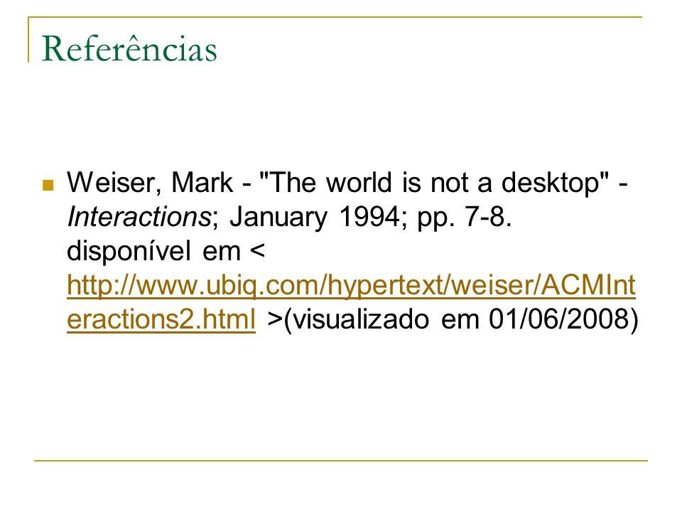 Referências Weiser, Mark - The world is not a desktop - Interactions; January 1994; pp.