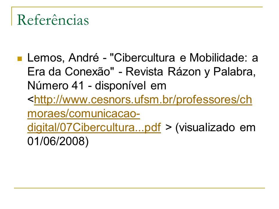 Referências Lemos, André - Cibercultura e Mobilidade: a Era da Conexão - Revista Rázon y Palabra, Número 41 - disponível em (visualizado em 01/06/2008)http://www.cesnors.ufsm.br/professores/ch moraes/comunicacao- digital/07Cibercultura...pdf