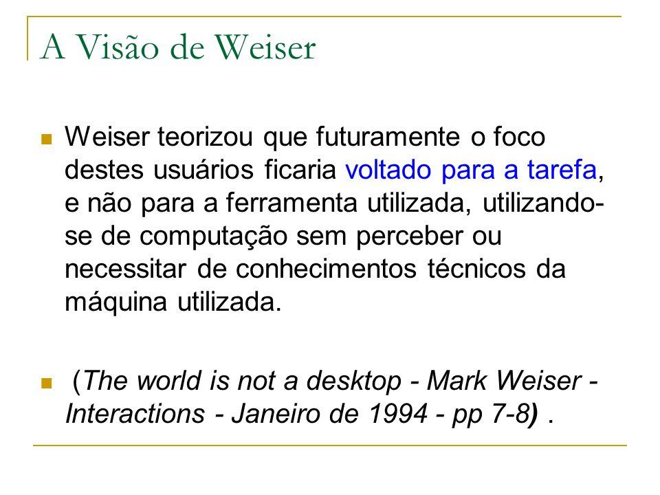 A Visão de Weiser Weiser teorizou que futuramente o foco destes usuários ficaria voltado para a tarefa, e não para a ferramenta utilizada, utilizando- se de computação sem perceber ou necessitar de conhecimentos técnicos da máquina utilizada.