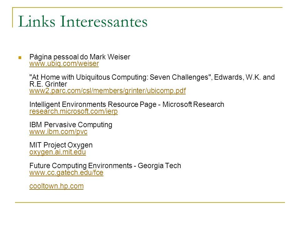 Links Interessantes Página pessoal do Mark Weiser www.ubiq.com/weiser At Home with Ubiquitous Computing: Seven Challenges , Edwards, W.K.