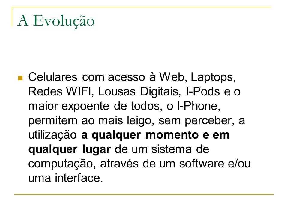 A Evolução Celulares com acesso à Web, Laptops, Redes WIFI, Lousas Digitais, I-Pods e o maior expoente de todos, o I-Phone, permitem ao mais leigo, se