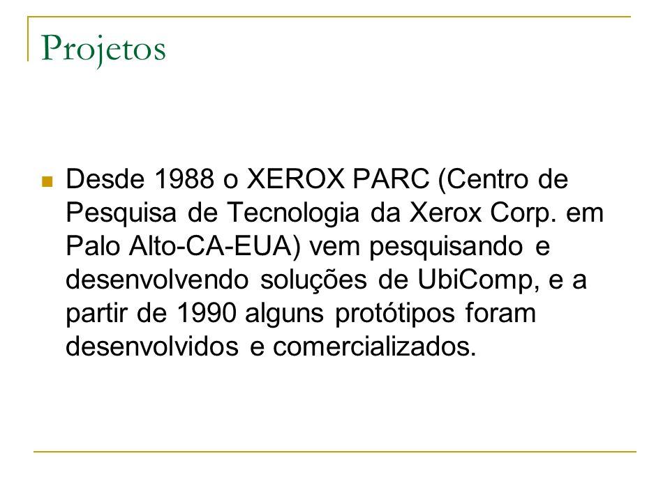 Projetos Desde 1988 o XEROX PARC (Centro de Pesquisa de Tecnologia da Xerox Corp. em Palo Alto-CA-EUA) vem pesquisando e desenvolvendo soluções de Ubi