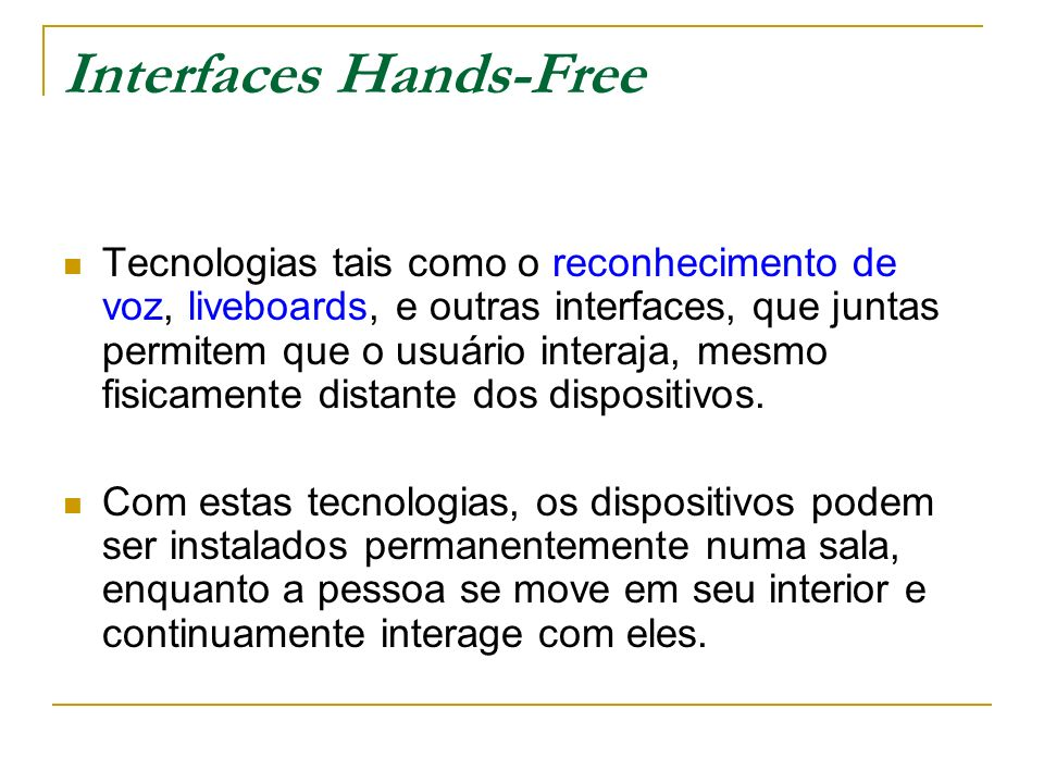 Interfaces Hands-Free Tecnologias tais como o reconhecimento de voz, liveboards, e outras interfaces, que juntas permitem que o usuário interaja, mesmo fisicamente distante dos dispositivos.