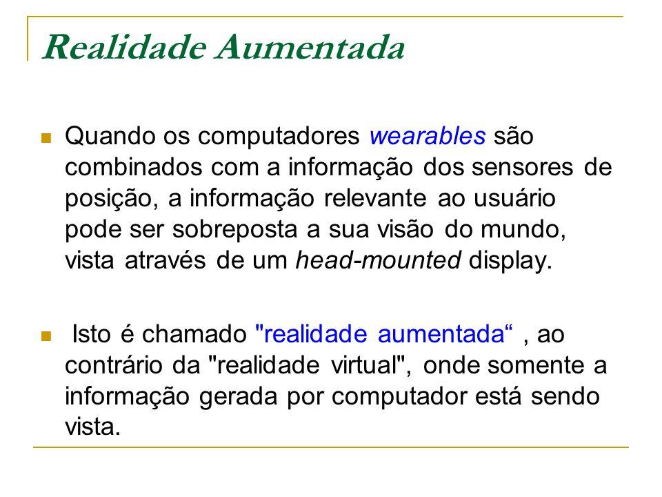 Realidade Aumentada Quando os computadores wearables são combinados com a informação dos sensores de posição, a informação relevante ao usuário pode ser sobreposta a sua visão do mundo, vista através de um head-mounted display.