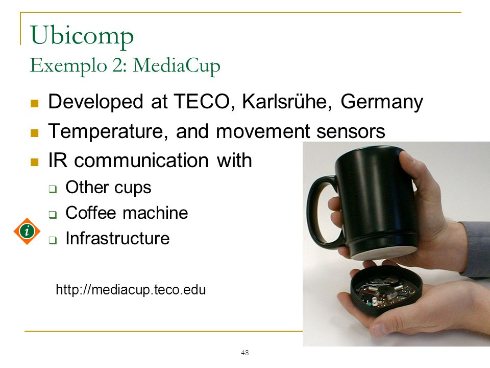 48 Ubicomp Exemplo 2: MediaCup Developed at TECO, Karlsrühe, Germany Temperature, and movement sensors IR communication with Other cups Coffee machine