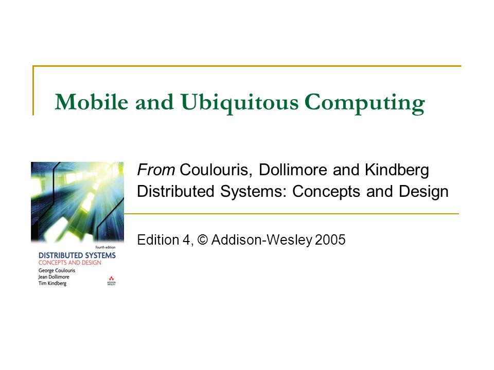 Mobile and Ubiquitous Computing From Coulouris, Dollimore and Kindberg Distributed Systems: Concepts and Design Edition 4, © Addison-Wesley 2005