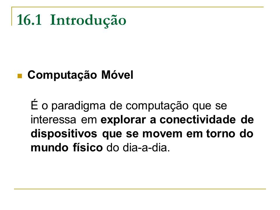 16.1 Introdução Computação Móvel É o paradigma de computação que se interessa em explorar a conectividade de dispositivos que se movem em torno do mun