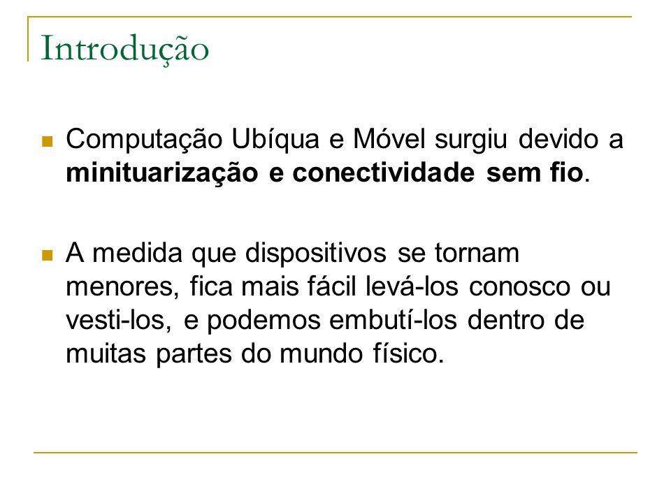 Introdução Computação Ubíqua e Móvel surgiu devido a minituarização e conectividade sem fio. A medida que dispositivos se tornam menores, fica mais fá