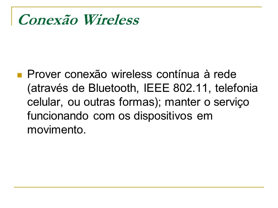 Conexão Wireless Prover conexão wireless contínua à rede (através de Bluetooth, IEEE 802.11, telefonia celular, ou outras formas); manter o serviço funcionando com os dispositivos em movimento.