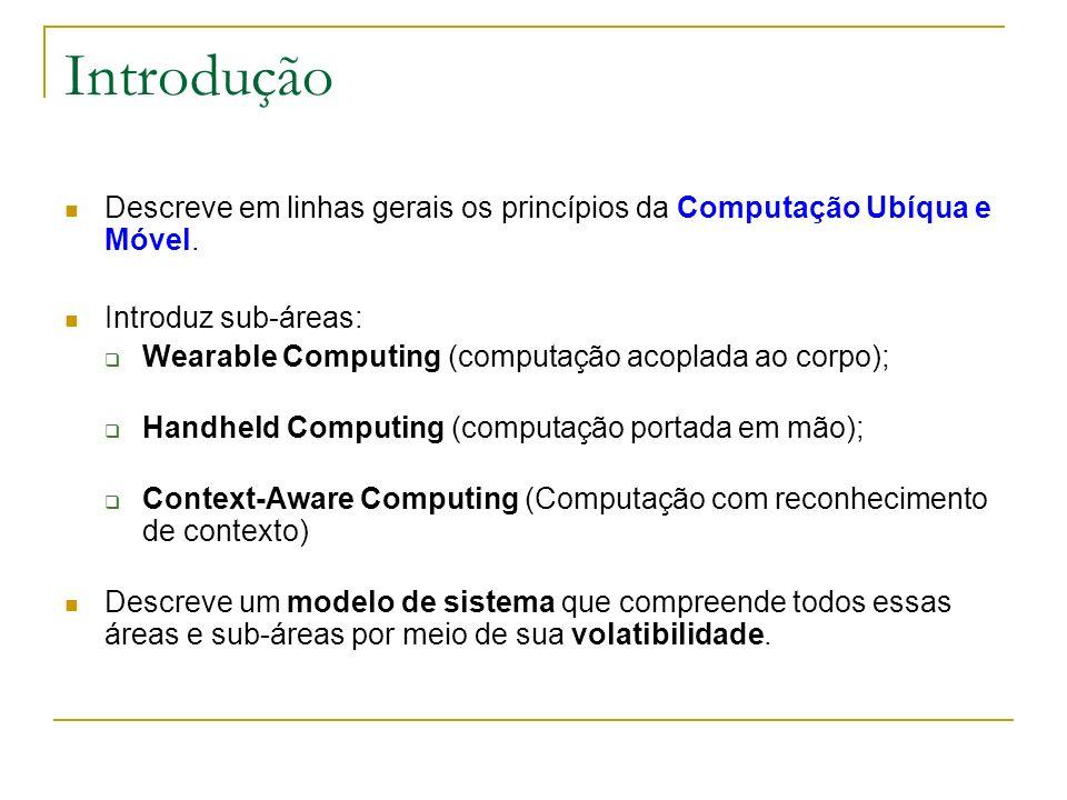 Introdução Descreve em linhas gerais os princípios da Computação Ubíqua e Móvel. Introduz sub-áreas: Wearable Computing (computação acoplada ao corpo)