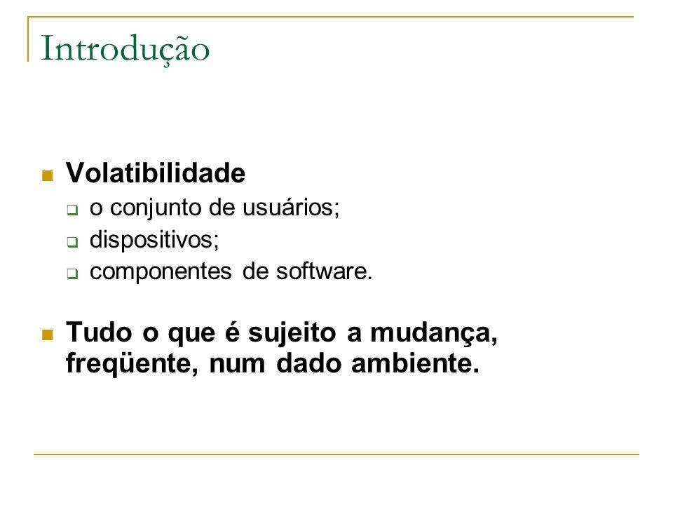Introdução Volatibilidade o conjunto de usuários; dispositivos; componentes de software. Tudo o que é sujeito a mudança, freqüente, num dado ambiente.
