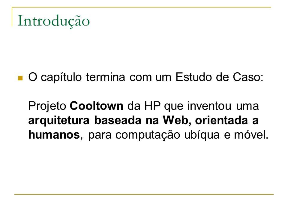 Introdução O capítulo termina com um Estudo de Caso: Projeto Cooltown da HP que inventou uma arquitetura baseada na Web, orientada a humanos, para computação ubíqua e móvel.