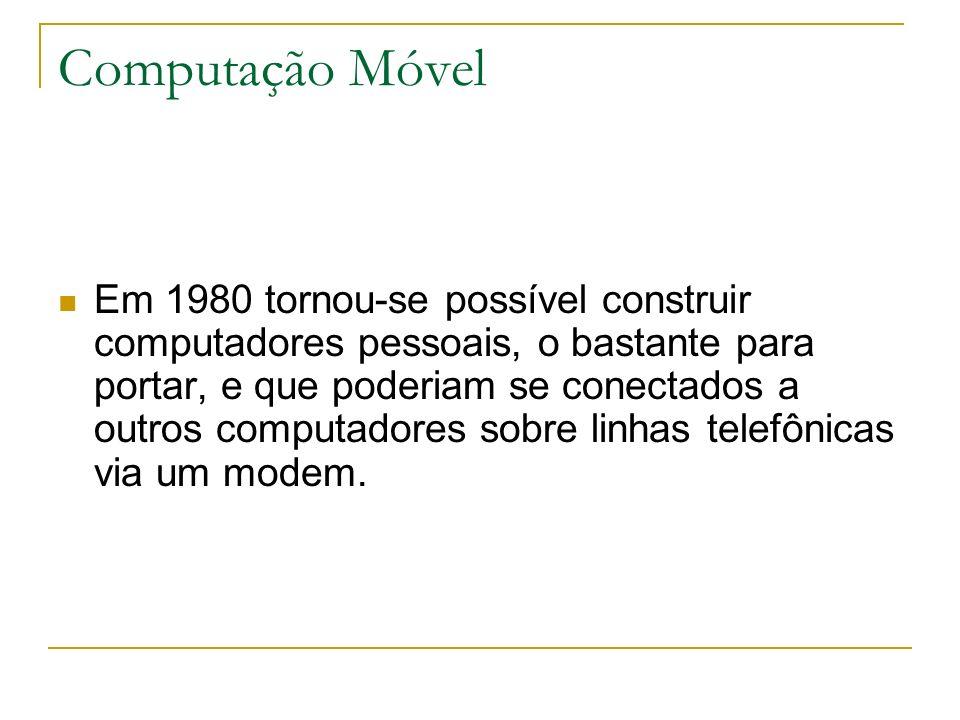 Computação Móvel Em 1980 tornou-se possível construir computadores pessoais, o bastante para portar, e que poderiam se conectados a outros computadores sobre linhas telefônicas via um modem.