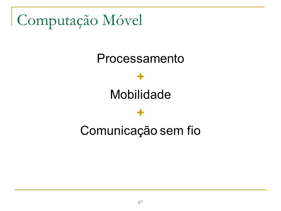 67 Computação Móvel Processamento + Mobilidade + Comunicação sem fio