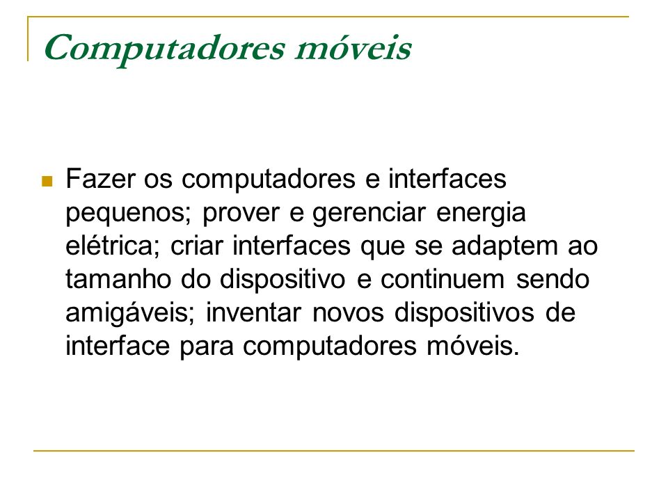 Computadores móveis Fazer os computadores e interfaces pequenos; prover e gerenciar energia elétrica; criar interfaces que se adaptem ao tamanho do di