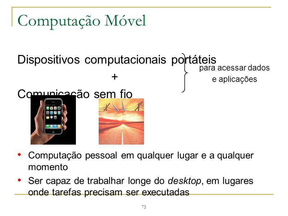 75 Computação Móvel Dispositivos computacionais portáteis + Comunicação sem fio para acessar dados e aplicações Computação pessoal em qualquer lugar e