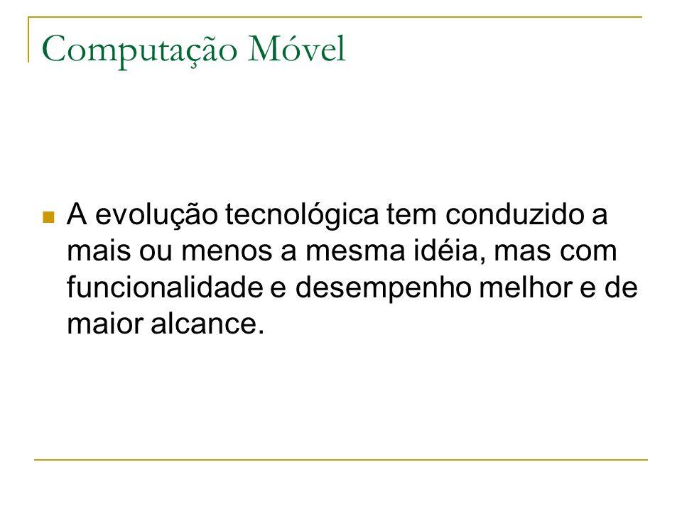 Computação Móvel A evolução tecnológica tem conduzido a mais ou menos a mesma idéia, mas com funcionalidade e desempenho melhor e de maior alcance.