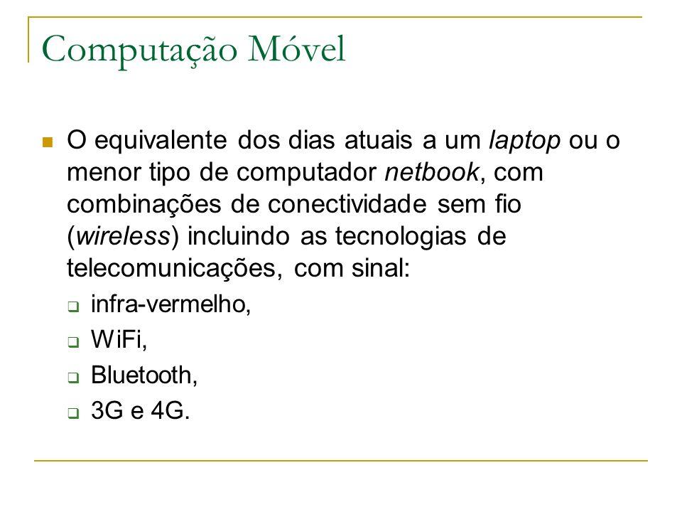 Computação Móvel O equivalente dos dias atuais a um laptop ou o menor tipo de computador netbook, com combinações de conectividade sem fio (wireless) incluindo as tecnologias de telecomunicações, com sinal: infra-vermelho, WiFi, Bluetooth, 3G e 4G.