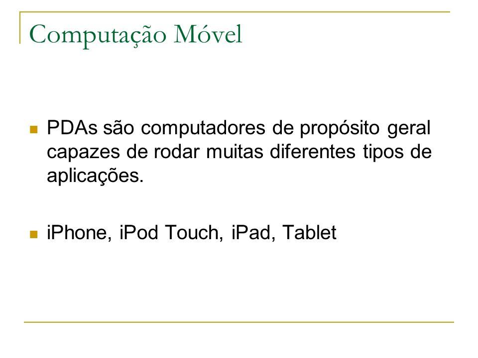 Computação Móvel PDAs são computadores de propósito geral capazes de rodar muitas diferentes tipos de aplicações. iPhone, iPod Touch, iPad, Tablet