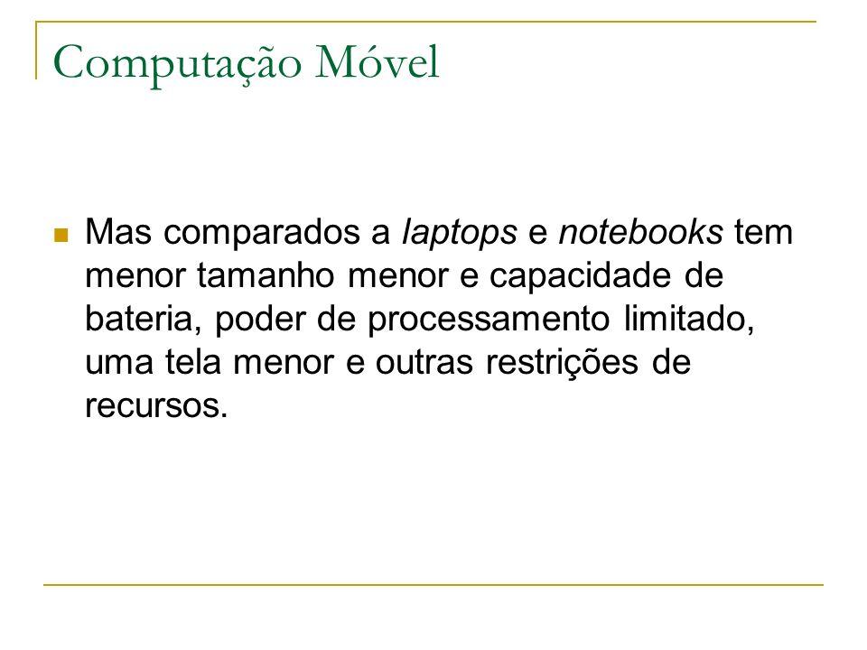 Computação Móvel Mas comparados a laptops e notebooks tem menor tamanho menor e capacidade de bateria, poder de processamento limitado, uma tela menor