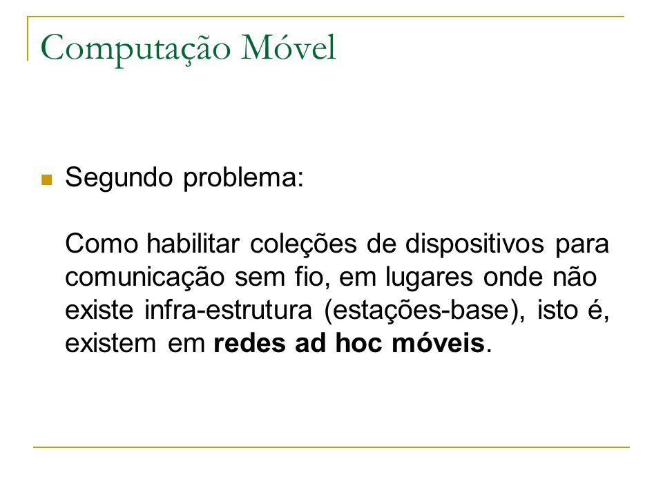 Computação Móvel Segundo problema: Como habilitar coleções de dispositivos para comunicação sem fio, em lugares onde não existe infra-estrutura (estações-base), isto é, existem em redes ad hoc móveis.