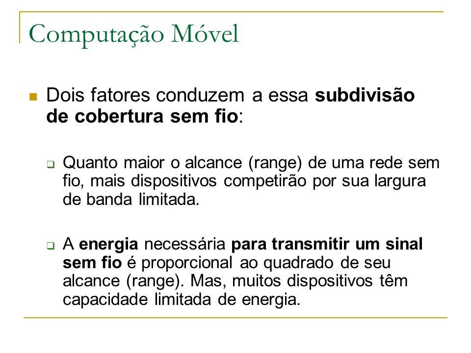 Computação Móvel Dois fatores conduzem a essa subdivisão de cobertura sem fio: Quanto maior o alcance (range) de uma rede sem fio, mais dispositivos c