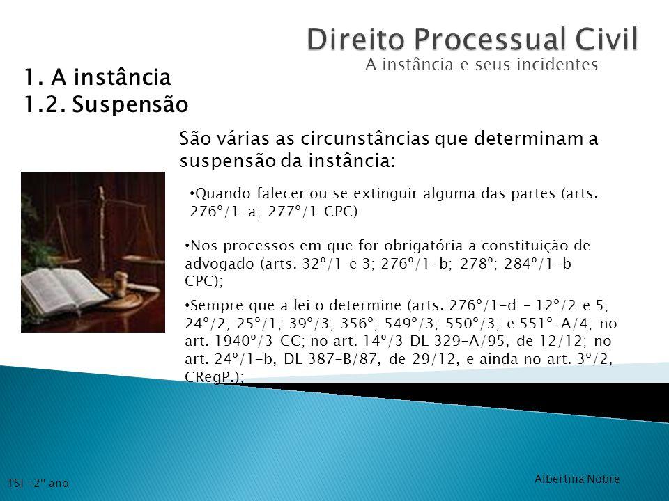 A instância e seus incidentes 1. A instância 1.2. Suspensão São várias as circunstâncias que determinam a suspensão da instância: Quando falecer ou se