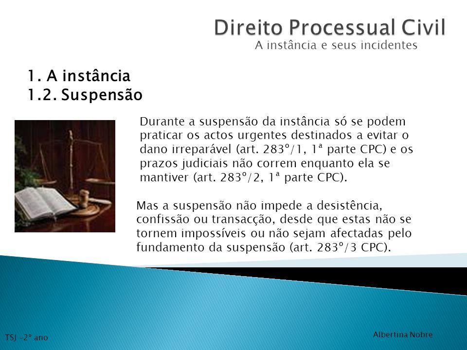 A instância e seus incidentes 1. A instância 1.2. Suspensão Durante a suspensão da instância só se podem praticar os actos urgentes destinados a evita