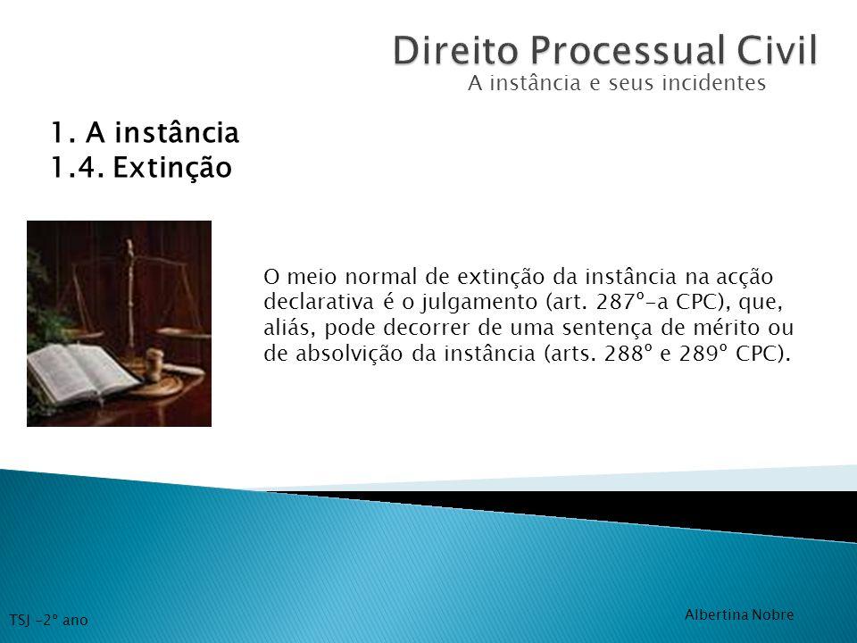 A instância e seus incidentes 1. A instância 1.4. Extinção O meio normal de extinção da instância na acção declarativa é o julgamento (art. 287º-a CPC