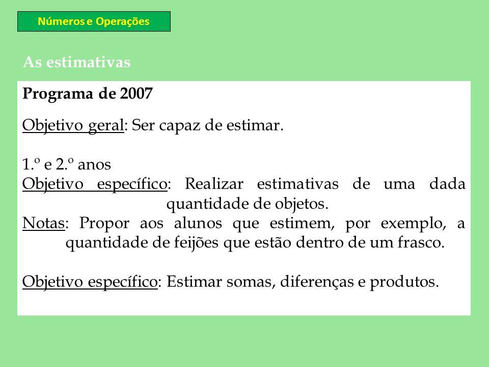 As estimativas Números e Operações Programa de 2007 Objetivo geral: Ser capaz de estimar. 1.º e 2.º anos Objetivo específico: Realizar estimativas de