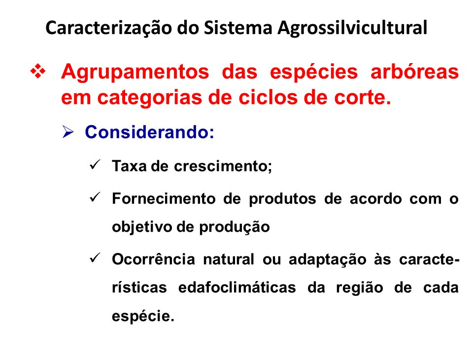Caracterização do Sistema Agrossilvicultural Os ciclos de corte propostos são: 1.Ciclo curto (CC) - produção de madeira para fins energéticos, ciclo de espécies de rá- pido crescimento, espaçamento de 3 x 3 ou 6 x 1,5 m – 1.111 plantas/ha; 2.Ciclo médio (CM) - produção de estacas e mourões, ciclo de corte começando aos 8 anos e terminando aos 10 anos, espécies de crescimento moderado a rápido, espaça- mento 6 x 6 m – 278 árvores/ha;