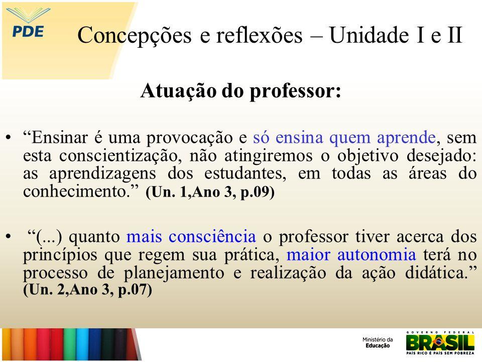 Concepções e reflexões – Unidade I e II Atuação do professor: Ensinar é uma provocação e só ensina quem aprende, sem esta conscientização, não atingir