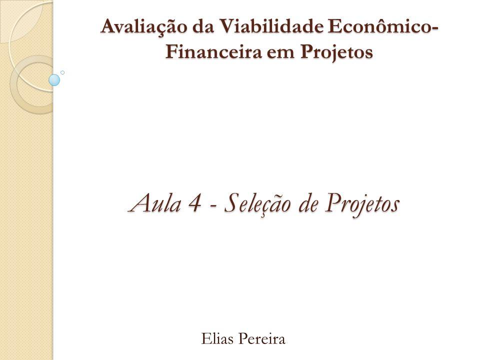 Avaliação da Viabilidade Econômico- Financeira em Projetos Elias Pereira Aula 4 - Seleção de Projetos
