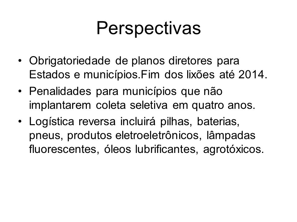 Perspectivas Obrigatoriedade de planos diretores para Estados e municípios.Fim dos lixões até 2014. Penalidades para municípios que não implantarem co