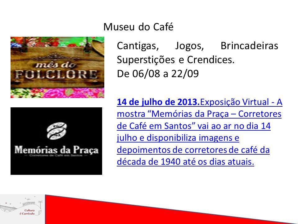 Museu do Café Cantigas, Jogos, Brincadeiras Superstições e Crendices. De 06/08 a 22/09 14 de julho de 2013.Exposição Virtual - A mostra Memórias da Pr